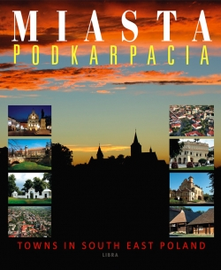 Miasta Podkarpacia - Towns in South East Poland (wydawnictwo Libra)